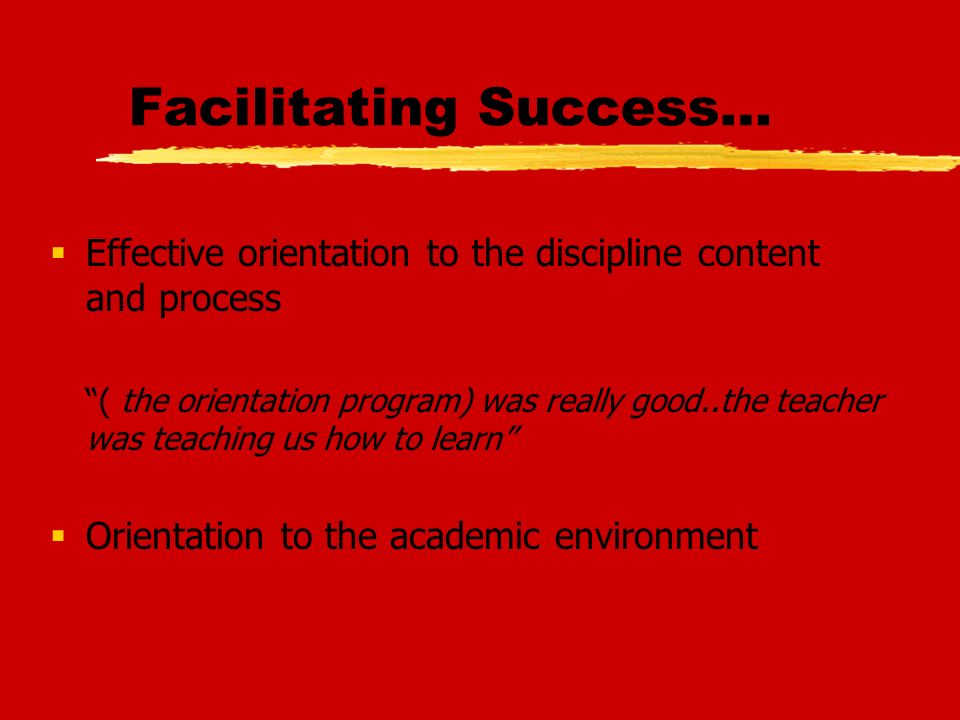 Facilitating Success… Effective orientation to the discipline content and process ( the orientation program) was really good..the teacher was teaching us how to learn Orientation to the academic environment