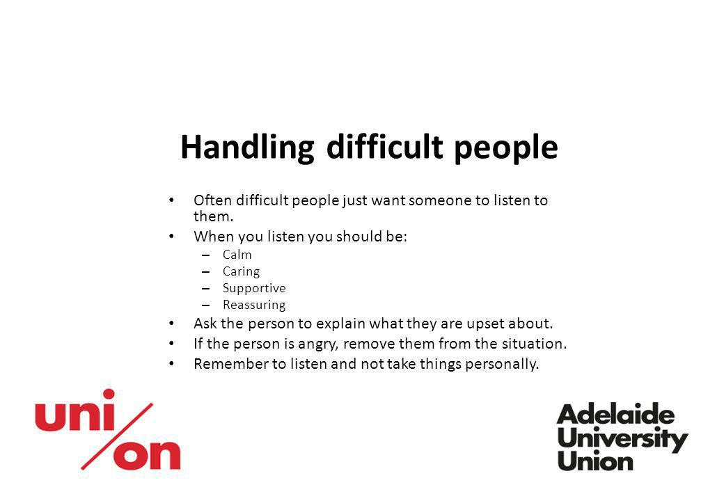 Handling difficult people Often difficult people just want someone to listen to them. When you listen you should be: – Calm – Caring – Supportive – Re