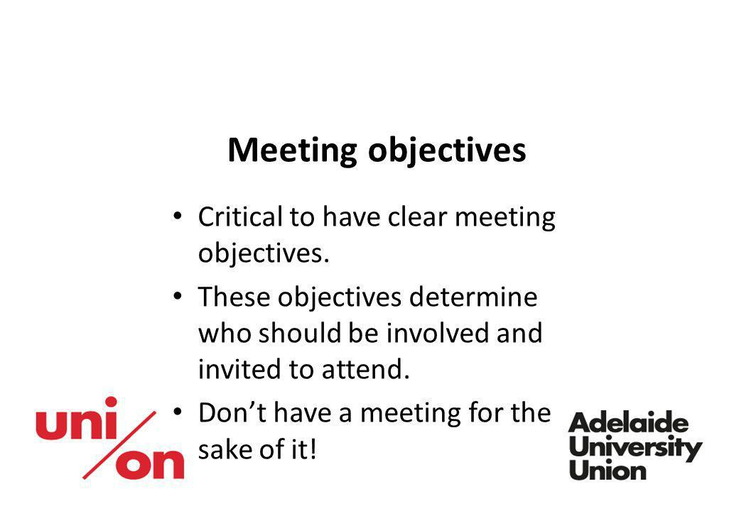 Meeting objectives Critical to have clear meeting objectives. These objectives determine who should be involved and invited to attend. Dont have a mee