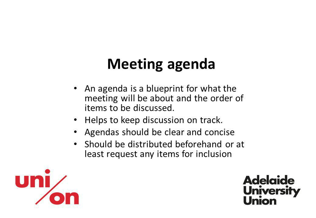 Meeting agenda An agenda is a blueprint for what the meeting will be about and the order of items to be discussed. Helps to keep discussion on track.
