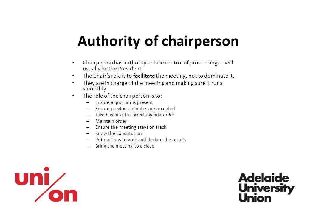 Authority of chairperson Chairperson has authority to take control of proceedings – will usually be the President. The Chairs role is to facilitate th