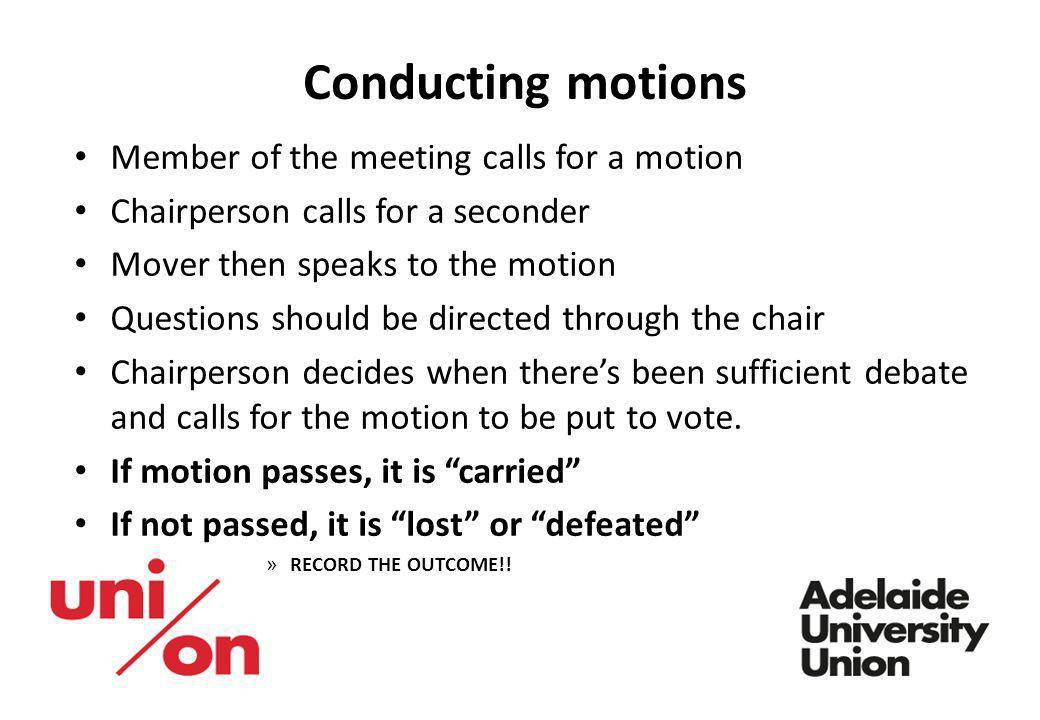 Conducting motions Member of the meeting calls for a motion Chairperson calls for a seconder Mover then speaks to the motion Questions should be direc