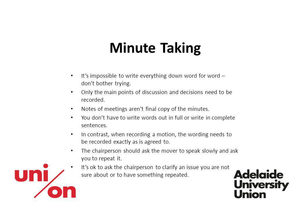 Minute Taking Its impossible to write everything down word for word – dont bother trying. Only the main points of discussion and decisions need to be
