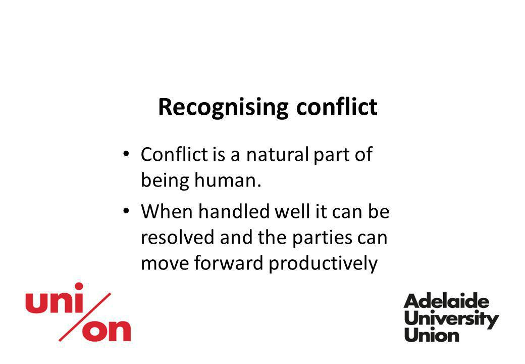 Recognising conflict Conflict is a natural part of being human. When handled well it can be resolved and the parties can move forward productively