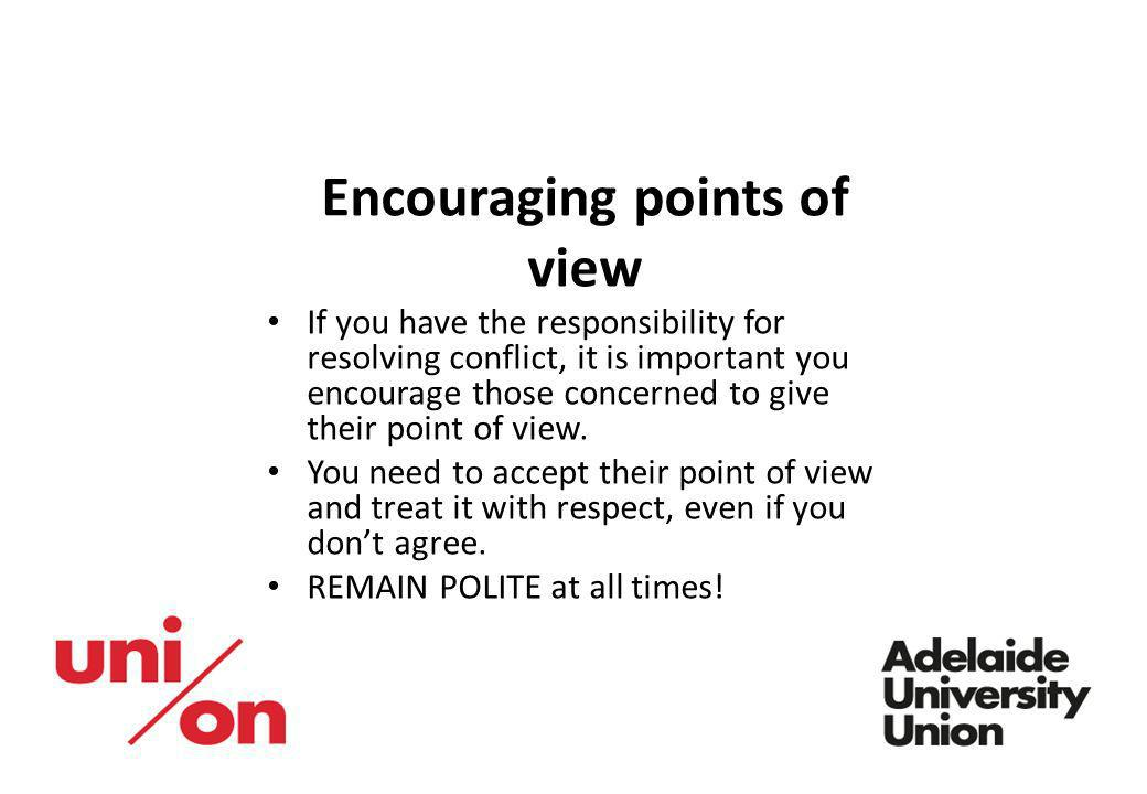 Encouraging points of view If you have the responsibility for resolving conflict, it is important you encourage those concerned to give their point of