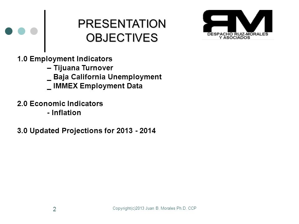 Copyright(c)2013 Juan B. Morales Ph.D. CCP 2 PRESENTATION OBJECTIVES 1.0 Employment Indicators – Tijuana Turnover _ Baja California Unemployment _ IMM