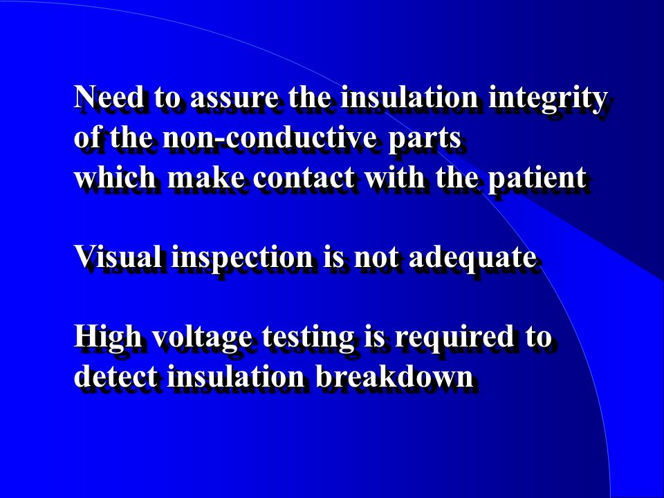 Need to assure the insulation integrity of the non-conductive parts which make contact with the patient Visual inspection is not adequate High voltage