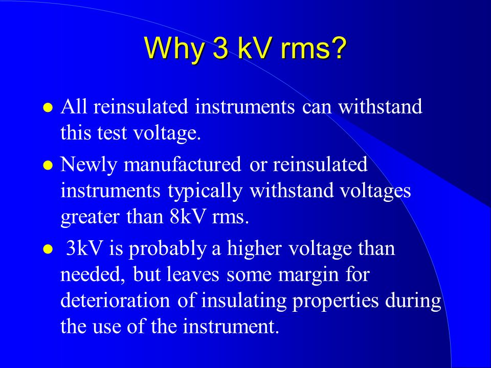 Why 3 kV rms? l All reinsulated instruments can withstand this test voltage. l Newly manufactured or reinsulated instruments typically withstand volta