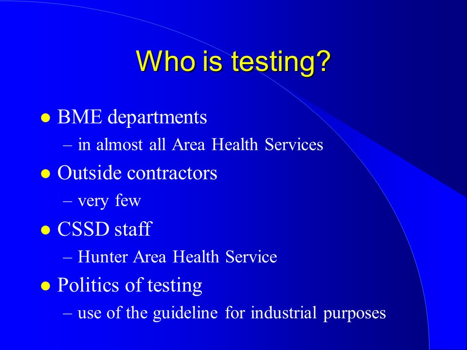 Who is testing? l BME departments –in almost all Area Health Services l Outside contractors –very few l CSSD staff –Hunter Area Health Service l Polit