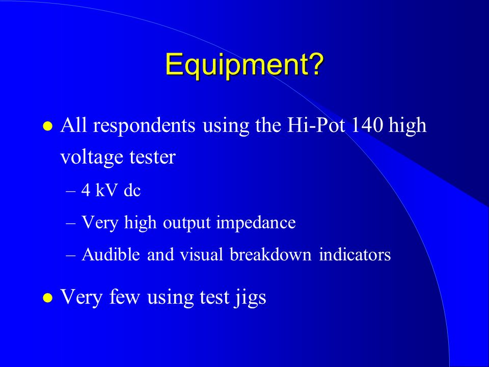 Equipment? l All respondents using the Hi-Pot 140 high voltage tester –4 kV dc –Very high output impedance –Audible and visual breakdown indicators l