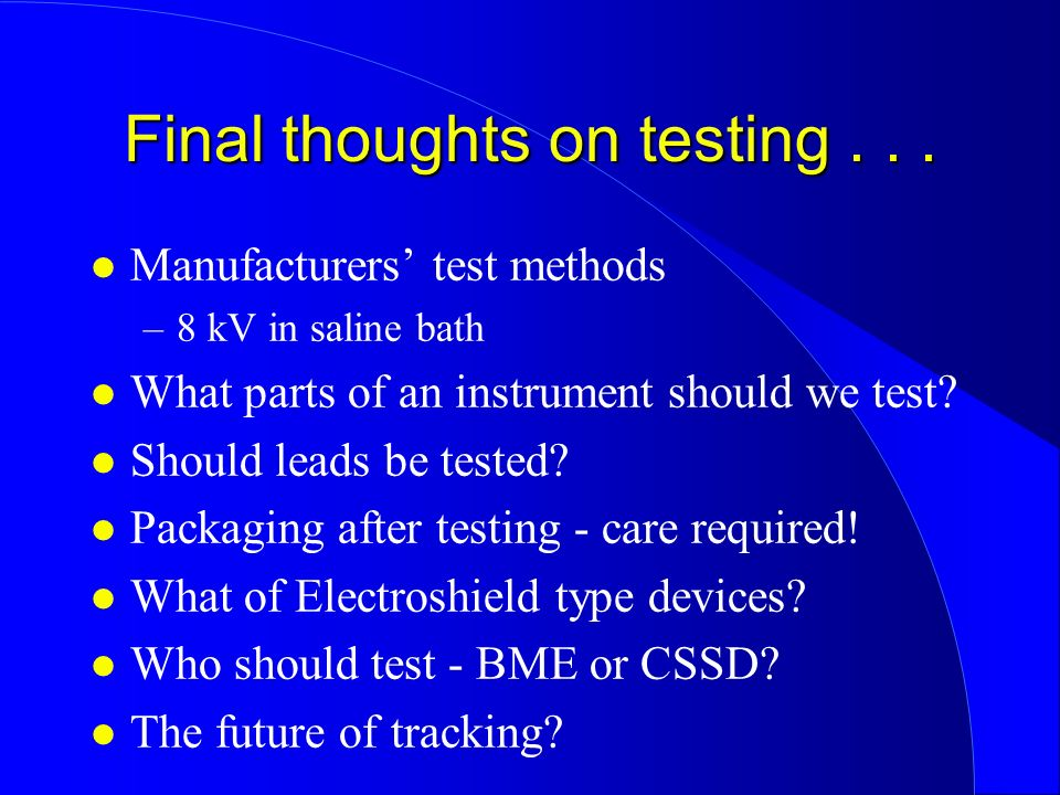 Final thoughts on testing... l Manufacturers test methods –8 kV in saline bath l What parts of an instrument should we test? l Should leads be tested?