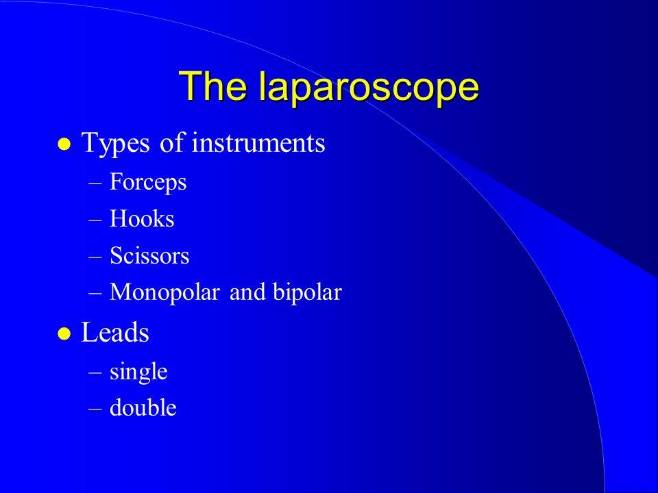 The laparoscope l Types of instruments –Forceps –Hooks –Scissors –Monopolar and bipolar l Leads –single –double