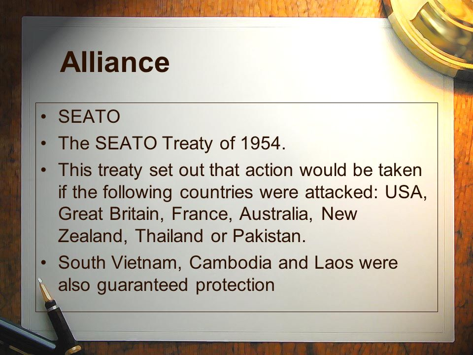 Alliance SEATO The SEATO Treaty of 1954. This treaty set out that action would be taken if the following countries were attacked: USA, Great Britain,