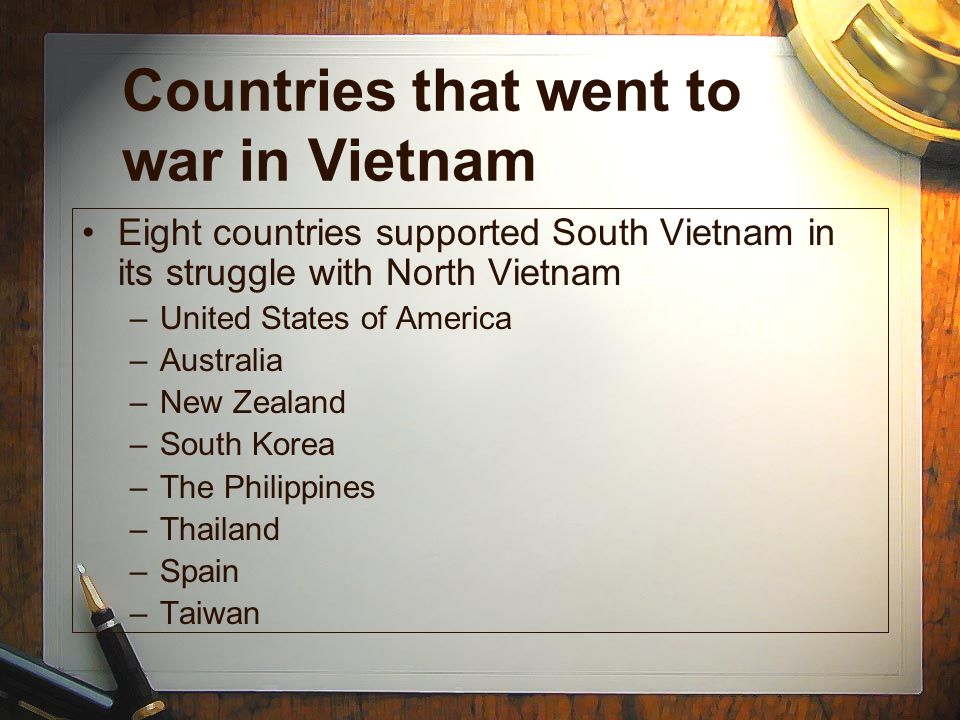 Countries that went to war in Vietnam Eight countries supported South Vietnam in its struggle with North Vietnam –United States of America –Australia