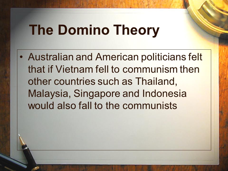 The Domino Theory Australian and American politicians felt that if Vietnam fell to communism then other countries such as Thailand, Malaysia, Singapor