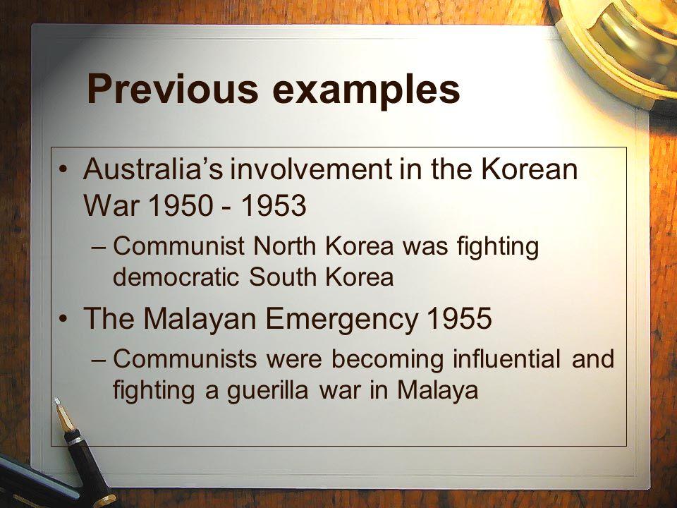 Previous examples Australias involvement in the Korean War 1950 - 1953 –Communist North Korea was fighting democratic South Korea The Malayan Emergenc