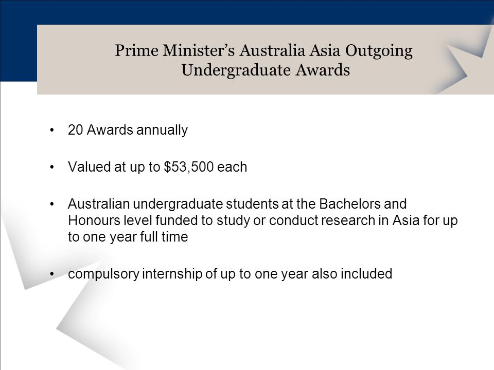 20 Awards annually Valued at up to $53,500 each Australian undergraduate students at the Bachelors and Honours level funded to study or conduct research in Asia for up to one year full time compulsory internship of up to one year also included Prime Ministers Australia Asia Outgoing Undergraduate Awards