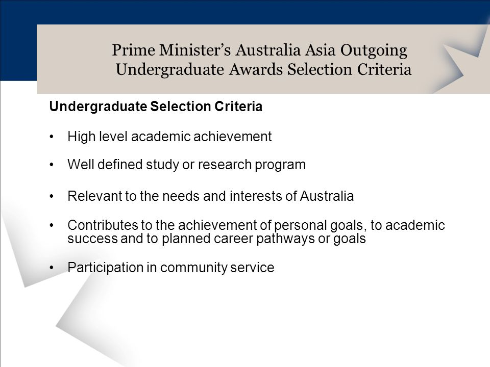 Undergraduate Selection Criteria High level academic achievement Well defined study or research program Relevant to the needs and interests of Australia Contributes to the achievement of personal goals, to academic success and to planned career pathways or goals Participation in community service Prime Ministers Australia Asia Outgoing Undergraduate Awards Selection Criteria