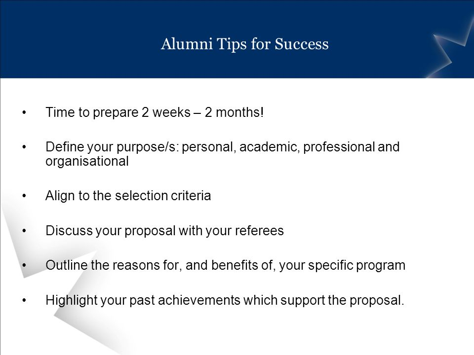 Alumni Tips for Success Time to prepare 2 weeks – 2 months! Define your purpose/s: personal, academic, professional and organisational Align to the se