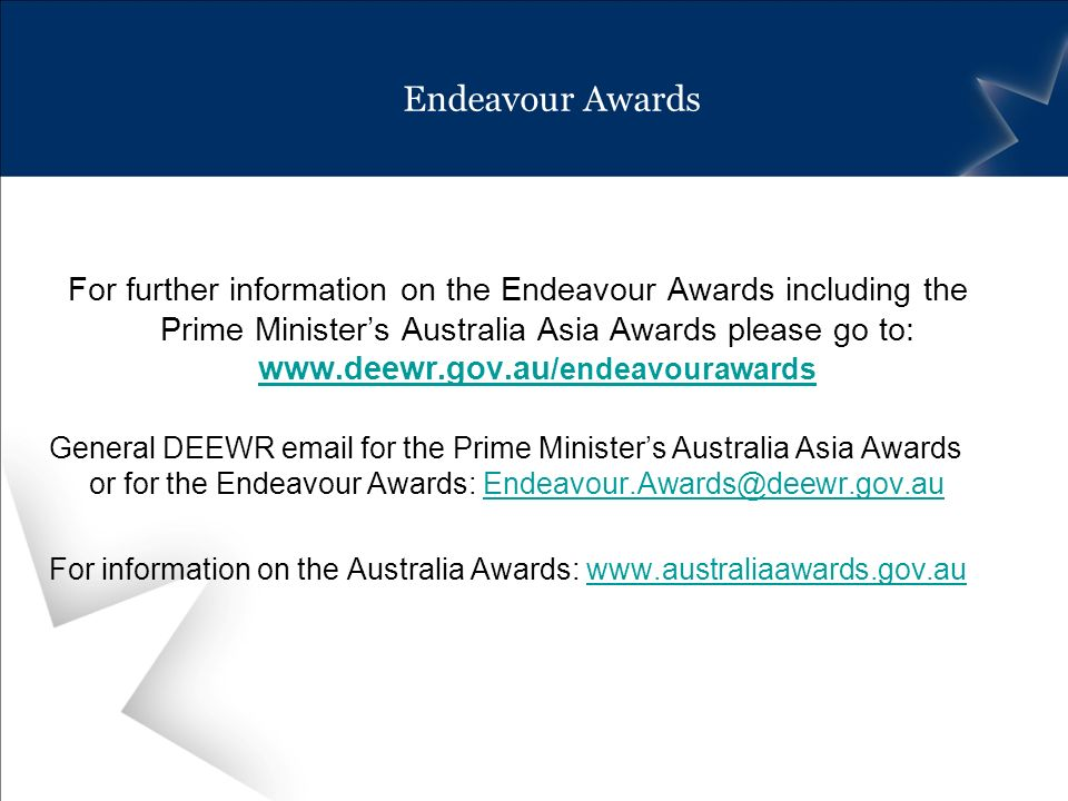 Endeavour Awards For further information on the Endeavour Awards including the Prime Ministers Australia Asia Awards please go to: www.deewr.gov.au /e