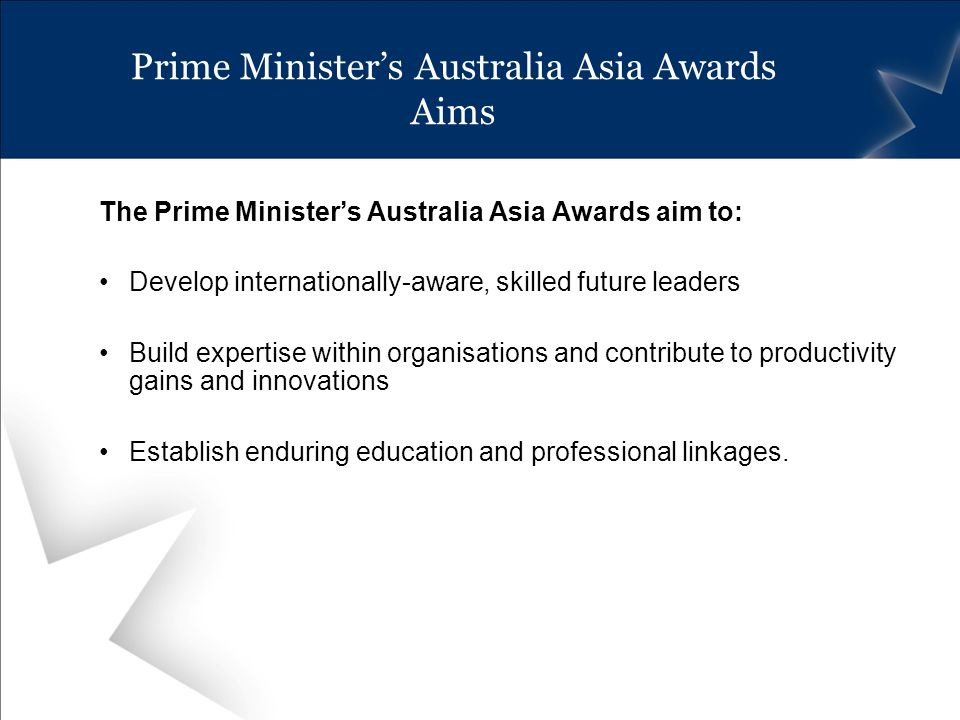 Prime Ministers Australia Asia Awards Aims The Prime Ministers Australia Asia Awards aim to: Develop internationally-aware, skilled future leaders Build expertise within organisations and contribute to productivity gains and innovations Establish enduring education and professional linkages.