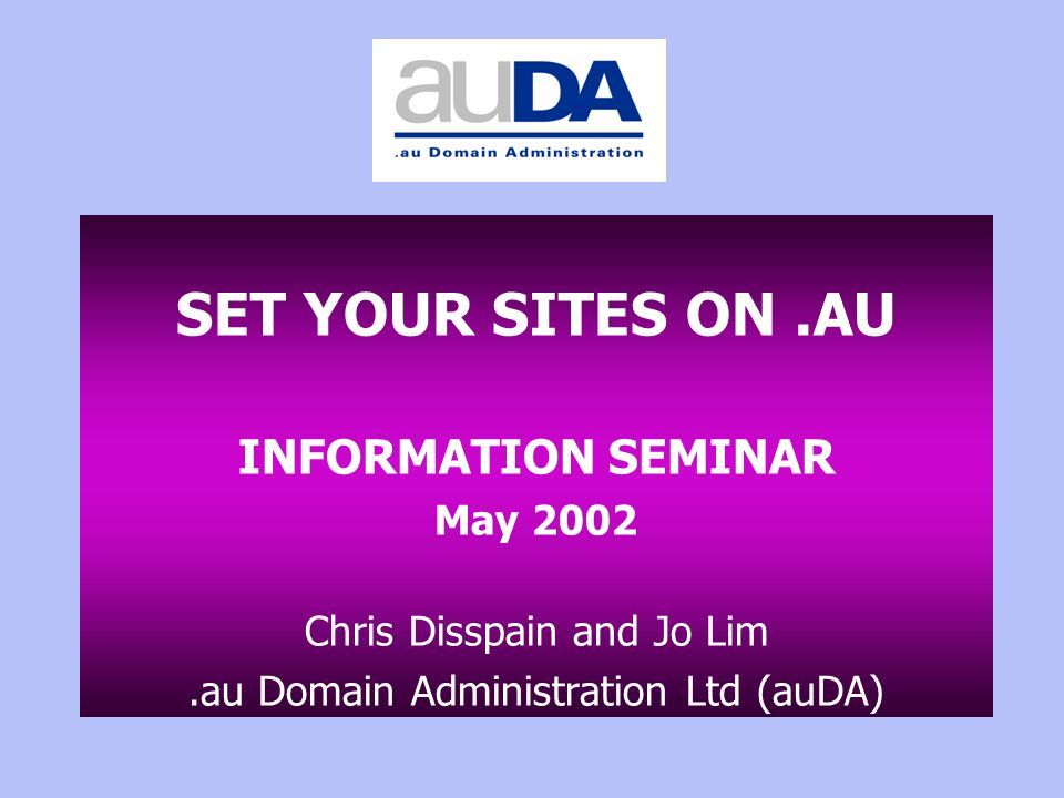 SET YOUR SITES ON.AU INFORMATION SEMINAR May 2002 Chris Disspain and Jo Lim.au Domain Administration Ltd (auDA)