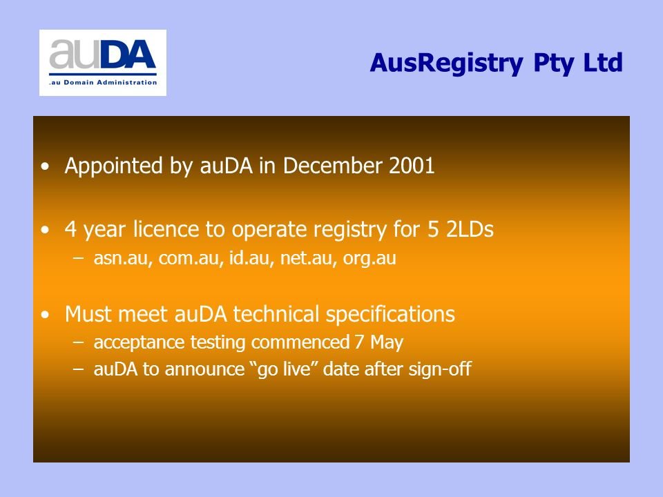 AusRegistry Pty Ltd Appointed by auDA in December 2001 4 year licence to operate registry for 5 2LDs –asn.au, com.au, id.au, net.au, org.au Must meet