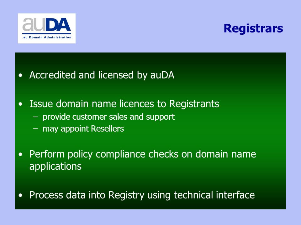 Registrars Accredited and licensed by auDA Issue domain name licences to Registrants –provide customer sales and support –may appoint Resellers Perform policy compliance checks on domain name applications Process data into Registry using technical interface