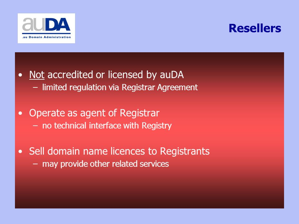 Resellers Not accredited or licensed by auDA –limited regulation via Registrar Agreement Operate as agent of Registrar –no technical interface with Registry Sell domain name licences to Registrants –may provide other related services