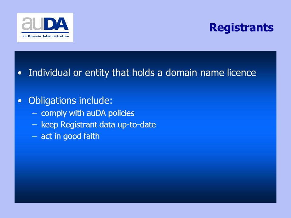 Registrants Individual or entity that holds a domain name licence Obligations include: –comply with auDA policies –keep Registrant data up-to-date –ac