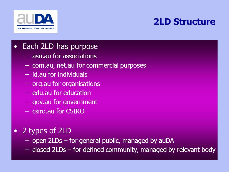 2LD Structure Each 2LD has purpose –asn.au for associations –com.au, net.au for commercial purposes –id.au for individuals –org.au for organisations –edu.au for education –gov.au for government –csiro.au for CSIRO 2 types of 2LD –open 2LDs – for general public, managed by auDA –closed 2LDs – for defined community, managed by relevant body