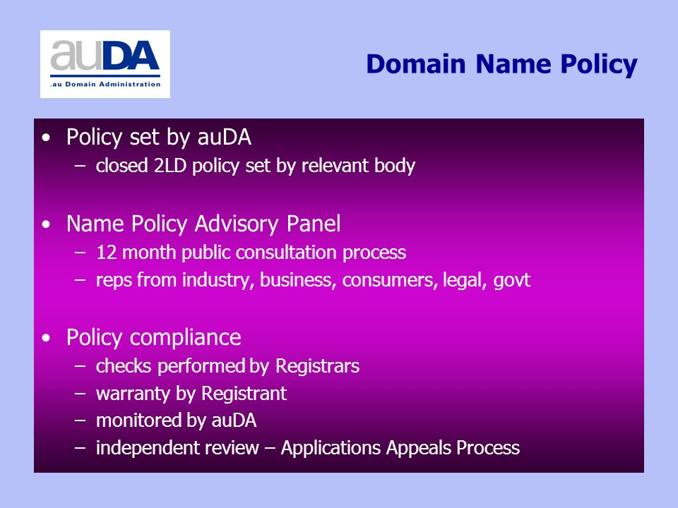 Domain Name Policy Policy set by auDA –closed 2LD policy set by relevant body Name Policy Advisory Panel –12 month public consultation process –reps f