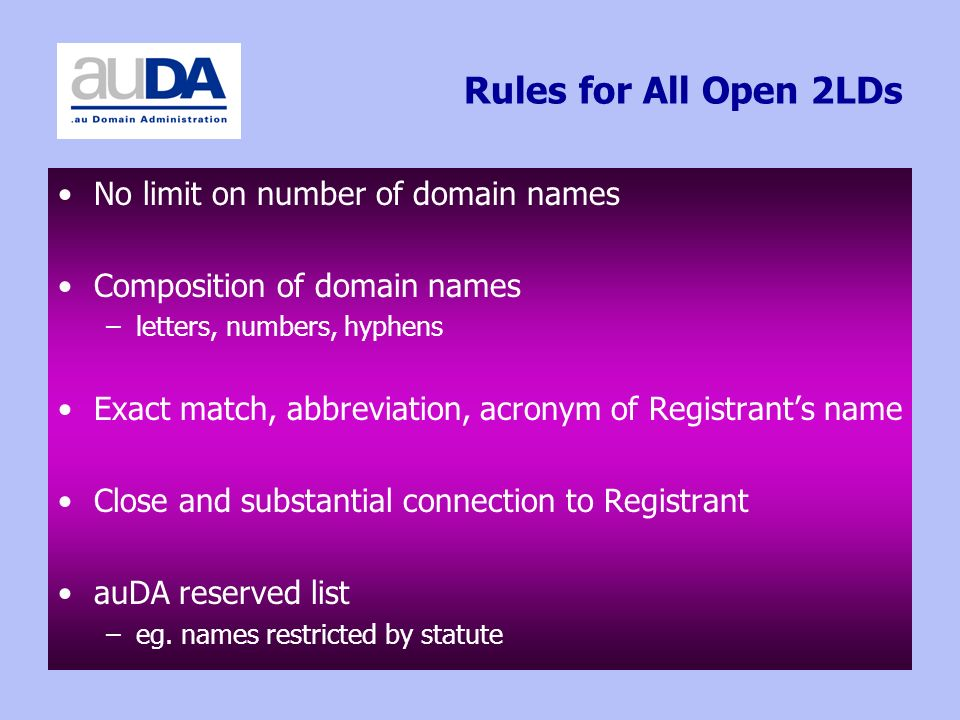 Rules for All Open 2LDs No limit on number of domain names Composition of domain names –letters, numbers, hyphens Exact match, abbreviation, acronym of Registrants name Close and substantial connection to Registrant auDA reserved list –eg.