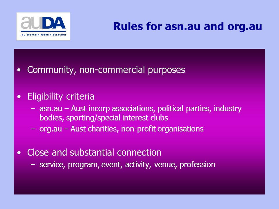 Rules for asn.au and org.au Community, non-commercial purposes Eligibility criteria –asn.au – Aust incorp associations, political parties, industry bodies, sporting/special interest clubs –org.au – Aust charities, non-profit organisations Close and substantial connection –service, program, event, activity, venue, profession