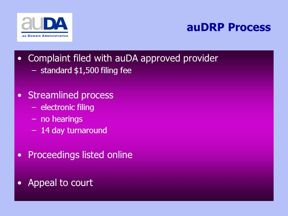 auDRP Process Complaint filed with auDA approved provider –standard $1,500 filing fee Streamlined process –electronic filing –no hearings –14 day turnaround Proceedings listed online Appeal to court