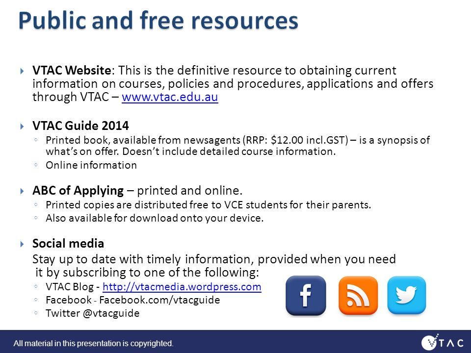 VTAC Website: This is the definitive resource to obtaining current information on courses, policies and procedures, applications and offers through VTAC – www.vtac.edu.auwww.vtac.edu.au VTAC Guide 2014 Printed book, available from newsagents (RRP: $12.00 incl.GST) – is a synopsis of whats on offer.