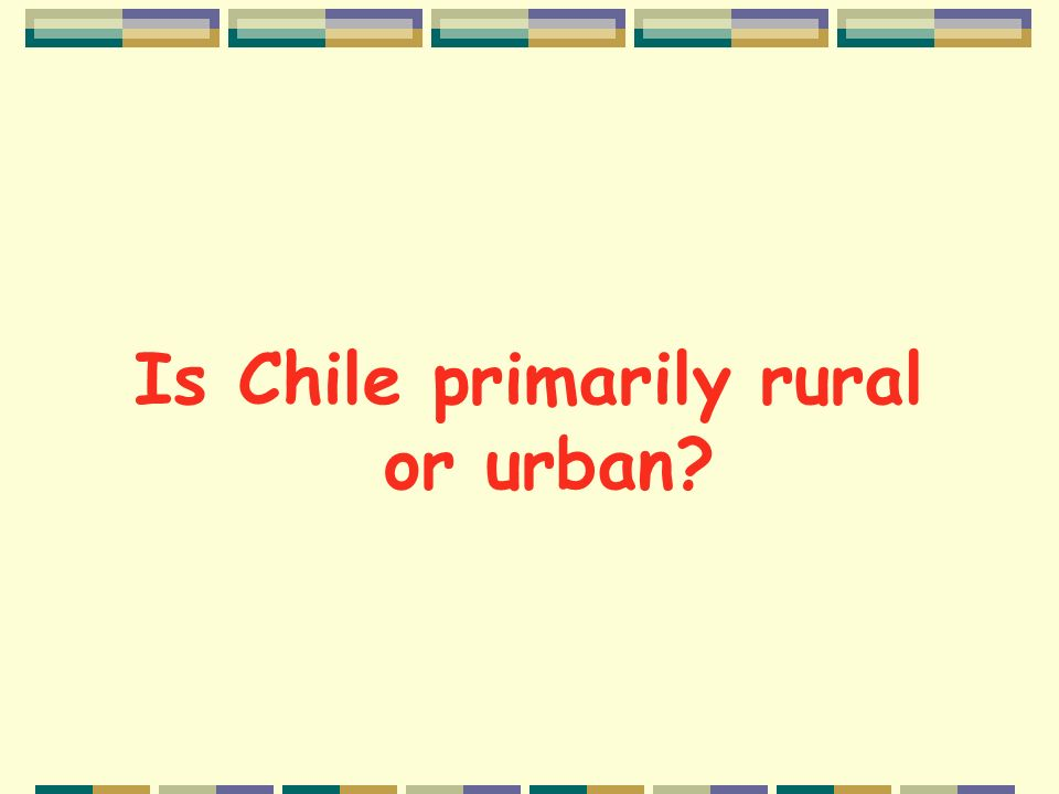 Reading tasks Now scan the cultural reading on pp. 156-157 for the answers to the following questions: Is Chile primarily rural or urban? What is the