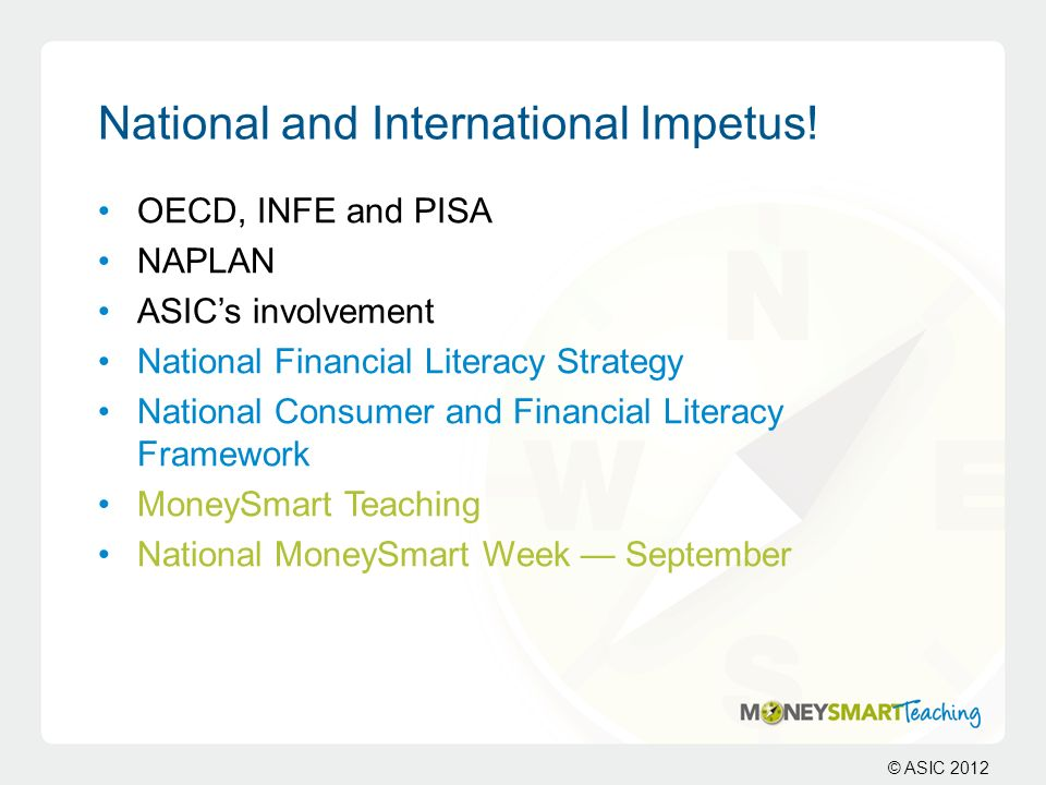 © ASIC 2012 National and International Impetus! OECD, INFE and PISA NAPLAN ASICs involvement National Financial Literacy Strategy National Consumer an