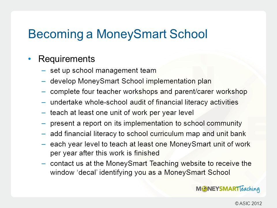 © ASIC 2012 Becoming a MoneySmart School Requirements –set up school management team –develop MoneySmart School implementation plan –complete four tea