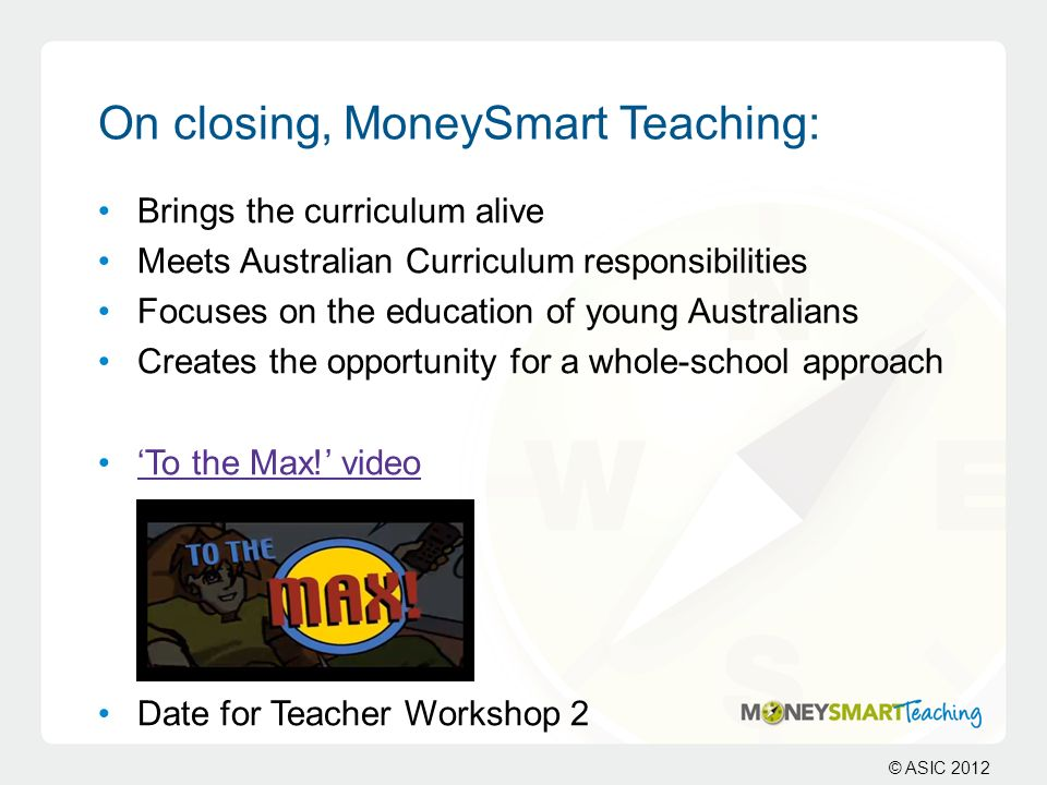© ASIC 2012 On closing, MoneySmart Teaching: Brings the curriculum alive Meets Australian Curriculum responsibilities Focuses on the education of youn