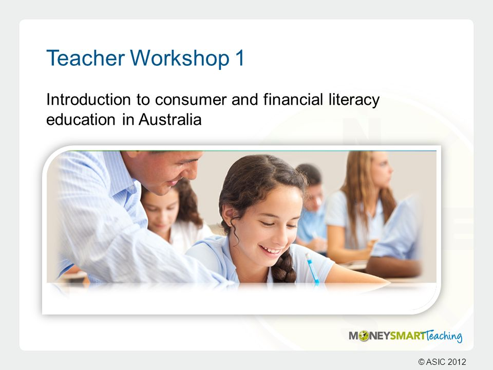 © ASIC 2012 Teacher Workshop 1 Introduction to consumer and financial literacy education in Australia