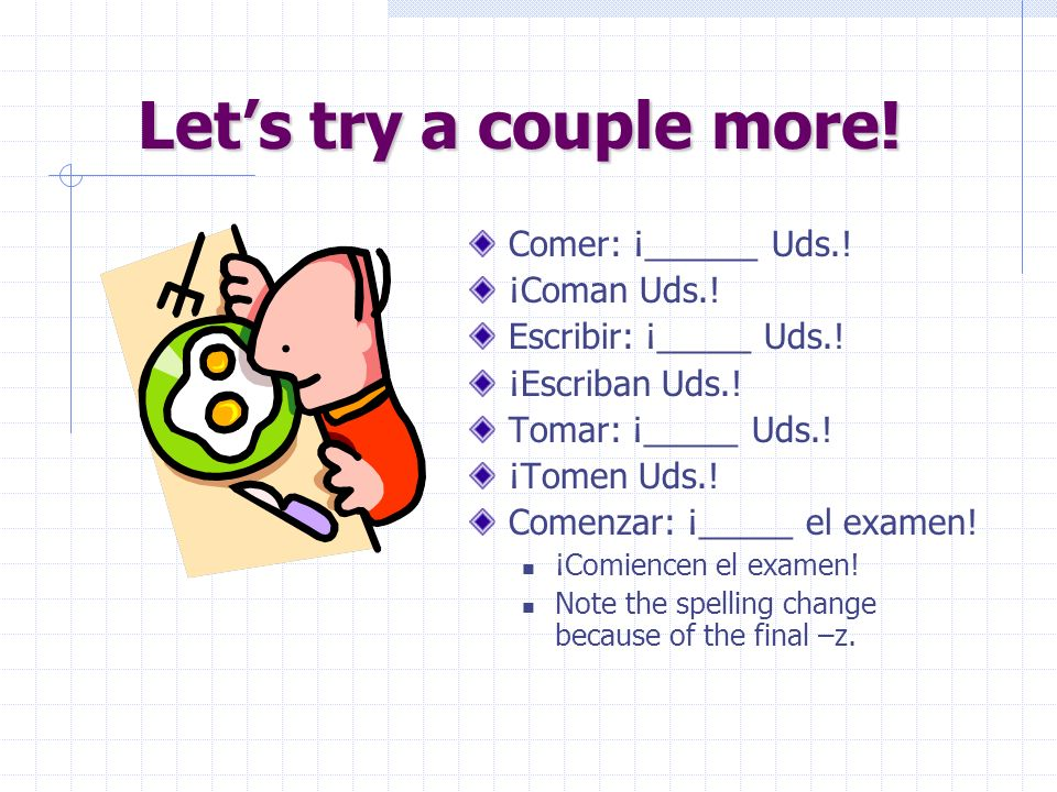 Uds… Entreguen Uds. la tarea. Right! Just add an –N to the command form when you are talking to more than one person.