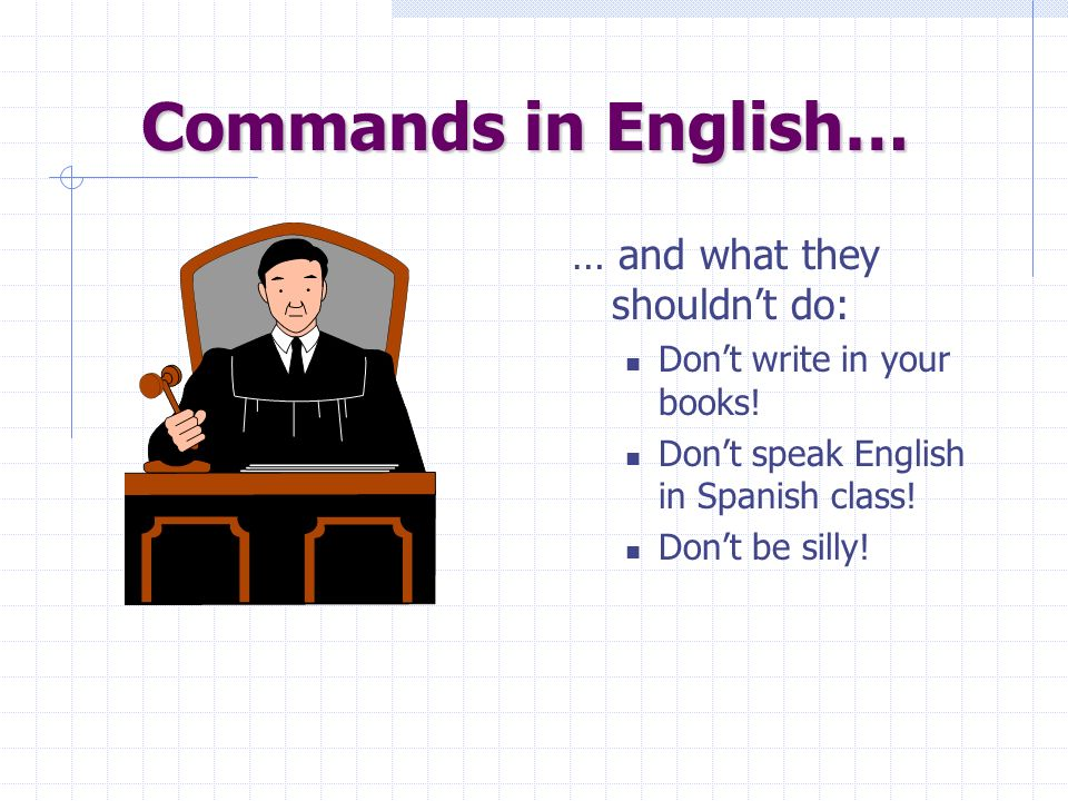 Commands in English… … are pretty easy. You just use a base verb form (without a subject, since its always you) to tell people what they should do: St