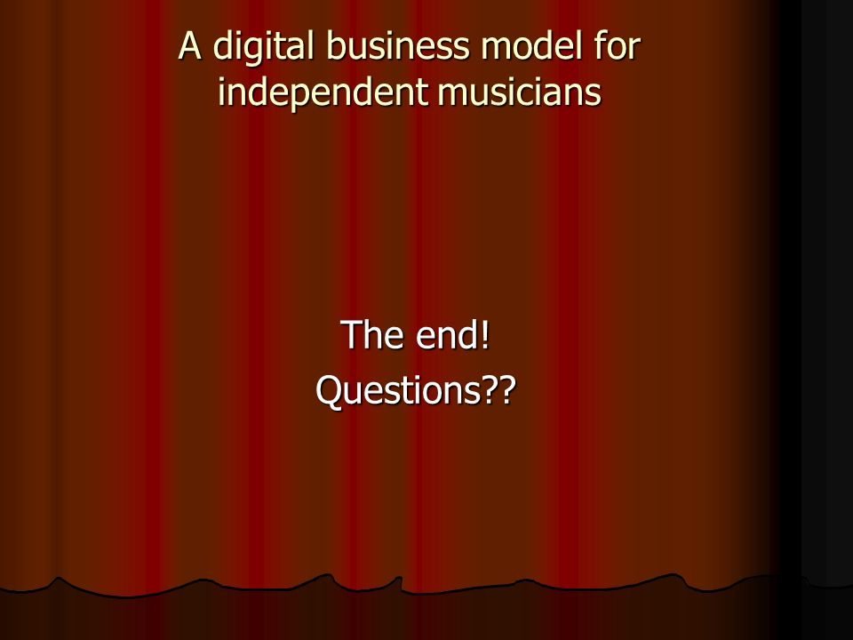 The end! Questions?? A digital business model for independent musicians