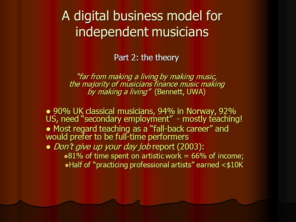 Part 2: the theory far from making a living by making music, the majority of musicians finance music making by making a living (Bennett, UWA) 90% UK classical musicians, 94% in Norway, 92% US, need secondary employment - mostly teaching.
