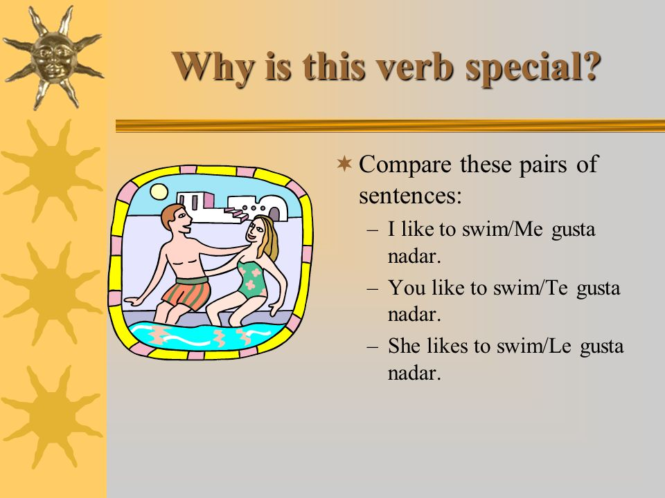 Why is this verb special.Compare these pairs of sentences: –I like to swim/Me gusta nadar.
