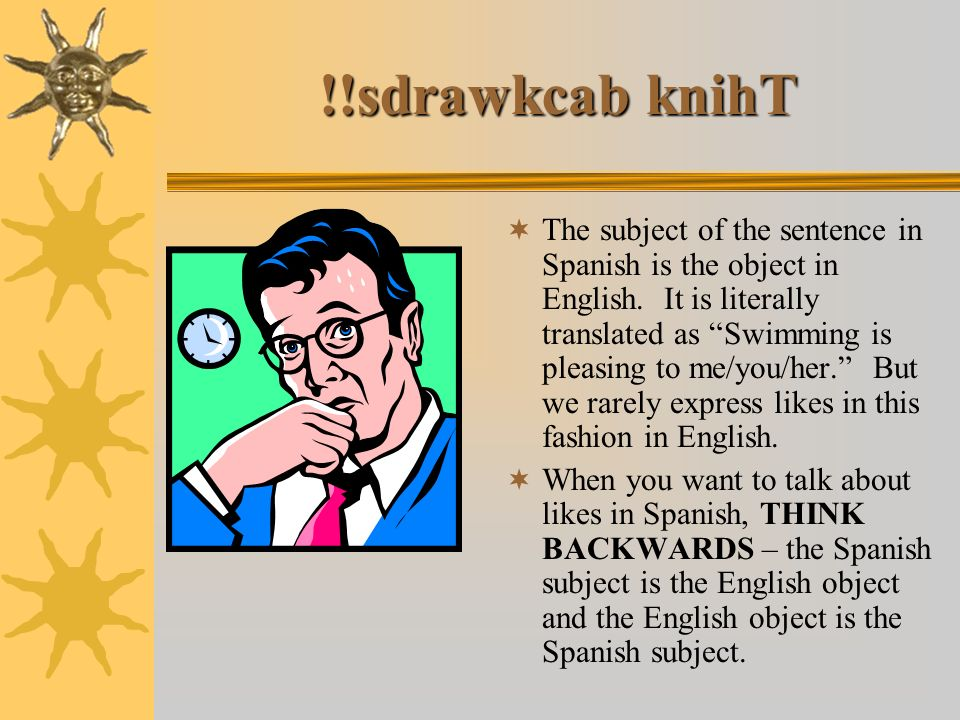 !!sdrawkcab knihT The subject of the sentence in Spanish is the object in English.