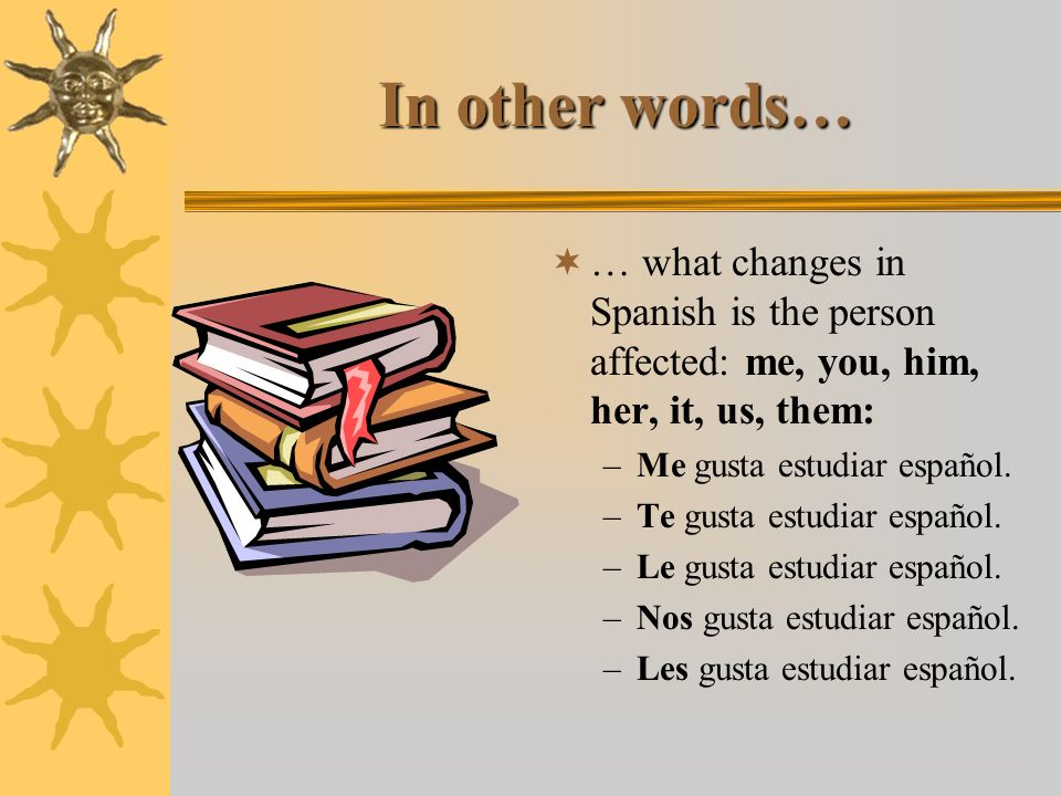 In other words… … what changes in Spanish is the person affected: me, you, him, her, it, us, them: –Me gusta estudiar español.