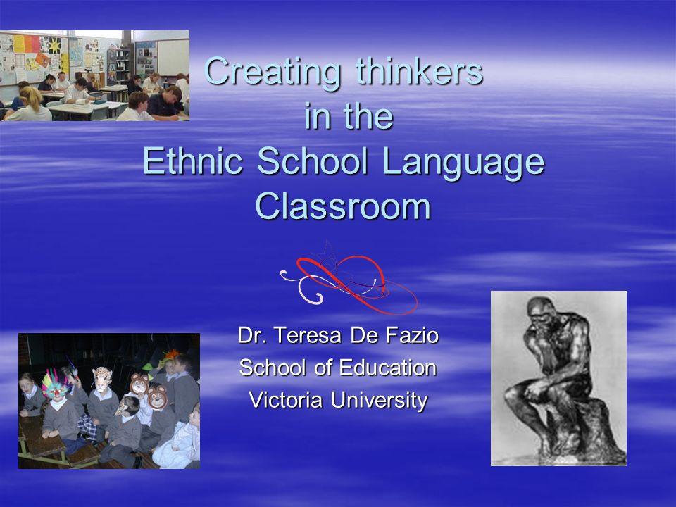 Creating thinkers in the Ethnic School Language Classroom Dr. Teresa De Fazio School of Education Victoria University