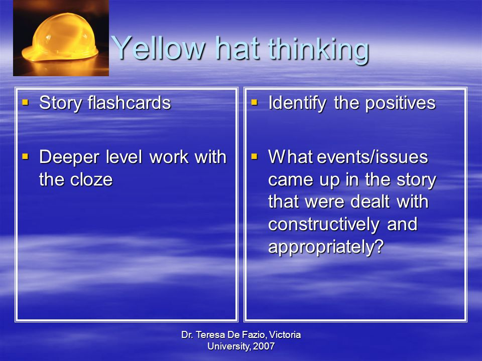 Dr. Teresa De Fazio, Victoria University, 2007 Yellow hat thinking Story flashcards Story flashcards Deeper level work with the cloze Deeper level wor
